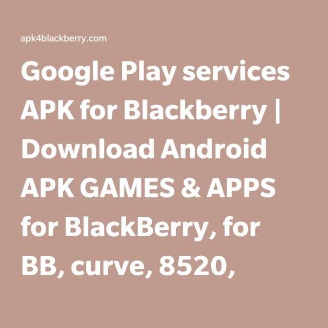 Google Play services APK for Blackberry | Download Android APK GAMES & APPS for BlackBerry, for BB, curve, 8520, bold, 9300, 9900, playbook, pearl, torch, 9800, 9700, cobbler, Z10, Z3, passport, Q10