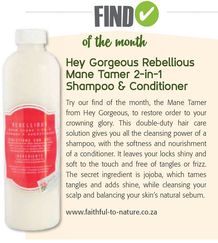 Find of the Month - Hey Gorgeous Rebellious Mane Tamer 2-in-1 Shampoo & Conditioner   This double-duty hair care solution gives you all the cleansing power of a shampoo, with the softness and nourishment of a conditioner. It leaves your locks shiny and soft to the touch and free of tangles or frizz.  www.faithful-to-nature.co.za
