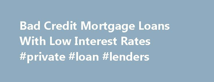 Bad Credit Mortgage Loans With Low Interest Rates #private #loan #lenders http://loans.nef2.com/2017/04/27/bad-credit-mortgage-loans-with-low-interest-rates-private-loan-lenders/  #low interest rate loans # Bad Credit Mortgage Loans With Low Interest Rates Owning your own home is a dream shared by millions of Americans. Whether you are a single mom or a young family or an upwardly mobile professional,…  Read more