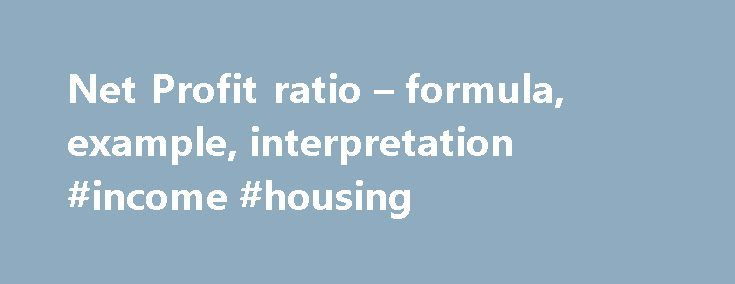 Net Profit ratio – formula, example, interpretation #income #housing http://incom.nef2.com/2017/04/29/net-profit-ratio-formula-example-interpretation-income-housing/  #net income formula # Net profit (NP) ratio Note: Interest on investment and loss on account of fire has been ignored because interest on investment is a non-operating income and loss on account of fire is a non-operating loss. ** Computation of net sales: 210,000 10,000 = 200,000 Significance and Interpretation: Net profit…