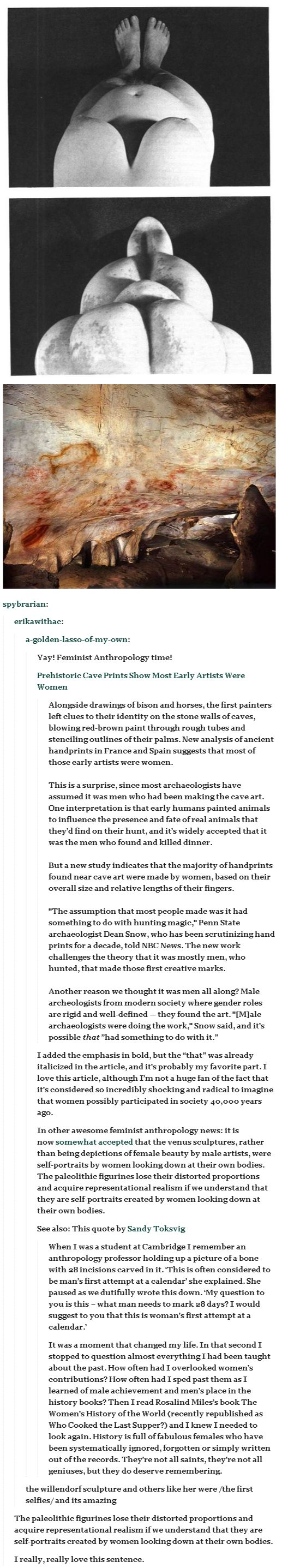 "Why Early Artists Were Likely Women --> funny how it's so hard for anyone to believe that women were viewed as contributing members of society since the dawn of time. Talk about ""aha"" moments on social conditioning.  Love this!!! <- Or like the time it took sociologists YEARS to realize that the reason their computer models for the evolution of monogamy never worked was that they never considered that THE WOMEN MIGHT HAVE HAD A SAY IN WHO THEY PARTNERED WITH. Seriously. -_-"