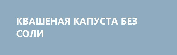 КВАШЕНАЯ КАПУСТА БЕЗ СОЛИ http://pyhtaru.blogspot.com/2017/01/blog-post_854.html  Квашеная капуста без соли!  Илья Мечников, знаменитый русский учёный выяснил, что люди болеют в основном из-за самоотравлений.  Есть способ улучшить состояние кишечника. В этом нам помогут ферменты молочной кислоты, которые в изобилии находятся в квашеных овощах.  Читайте еще: =============================== ГРИБЫ ПО-КОРЕЙСКИ http://pyhtaru.blogspot.ru/2017/01/blog-post_240.html…