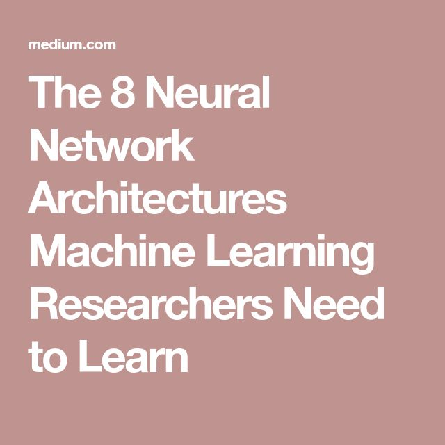 The 8 Neural Network Architectures Machine Learning Researchers Need to Learn
