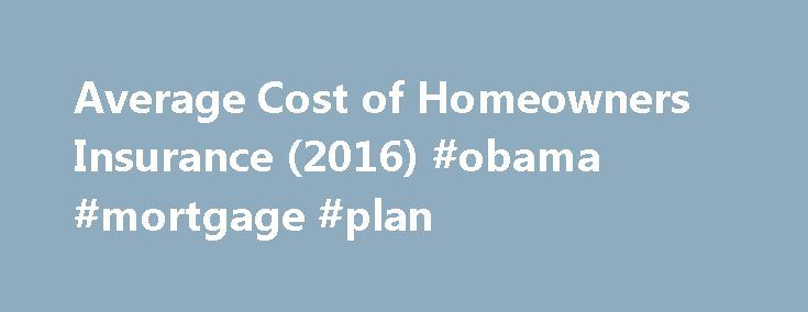 Average Cost of Homeowners Insurance (2016) #obama #mortgage #plan http://mortgage.remmont.com/average-cost-of-homeowners-insurance-2016-obama-mortgage-plan/  #property insurance calculator # Average Cost of Homeowners Insurance (2016) Homeowners insurance rates continue to rise at a steady rate throughout the United States, up over 50% in the last 10 years alone. And if you're in the market for a policy you might be looking to get an idea of what parts of the country are most and least…