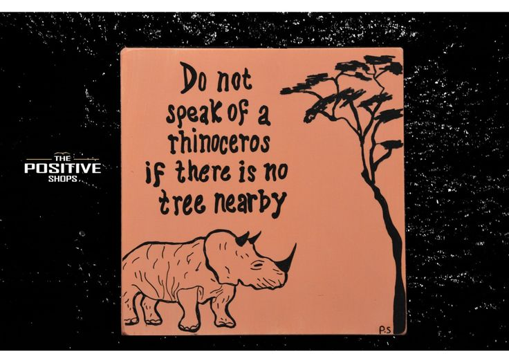 Do not speak of rhinoceros if there is no tree nearby
