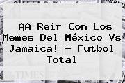 http://tecnoautos.com/wp-content/uploads/imagenes/tendencias/thumbs/a-reir-con-los-memes-del-mexico-vs-jamaica-futbol-total.jpg Mexico Vs Jamaica. ¡A reir con los memes del México vs Jamaica! - Futbol Total, Enlaces, Imágenes, Videos y Tweets - http://tecnoautos.com/actualidad/mexico-vs-jamaica-a-reir-con-los-memes-del-mexico-vs-jamaica-futbol-total/