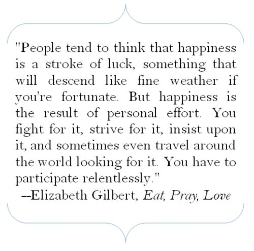"Elizabeth Gilbert, author of ""Eat, Pray, Love"", quote: People tend to think that happiness is a stroke of luck, something that will descend like fine weather if you're fortunate. But happiness is the result of personal effort. You fight for it, strive for it, insist upon it, and sometimes even travel around the world looking for it. You have to participate relentlessly."
