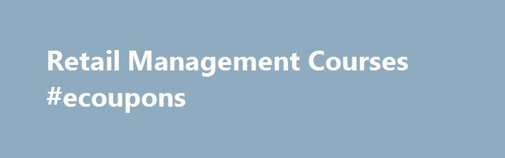 Retail Management Courses #ecoupons http://retail.remmont.com/retail-management-courses-ecoupons/  #retail management # Retail Management Online Degree Program Overview Develop your knowledge and […]