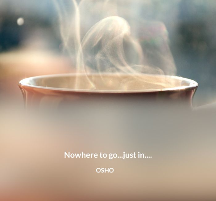 Nowhere to go...just in.... OSHO