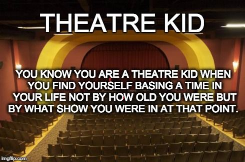 YOU KNOW YOU ARE A THEATRE KID WHEN YOU FIND YOURSELF BASING A TIME IN YOUR LIFE NOT BY HOW OLD YOU WERE BUT BY WHAT SHOW YOU WERE IN AT THA | image tagged in theater kid,theatre kid,drama | made w/ Imgflip meme maker