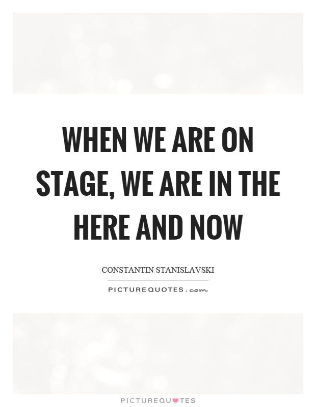 When we are on stage, we are in the here and now. Picture Quotes.
