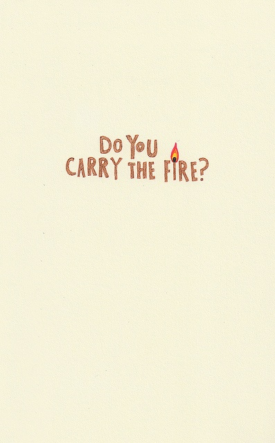 """You have to carry the fire."" I don't know how to."" Yes, you do."" Is the fire real? The fire?"" Yes it is."" Where is it? I don't know where it is."" Yes you do. It's inside you. It always was there. I can see it."" Cormac McCarthy, The Road"