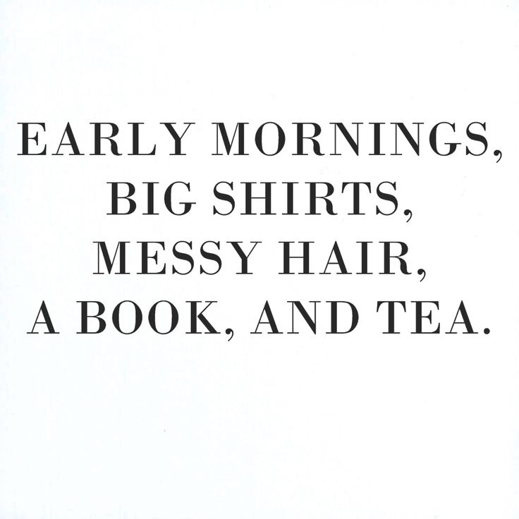 Early mornings, big shirts, messy hair, a book, and tea.