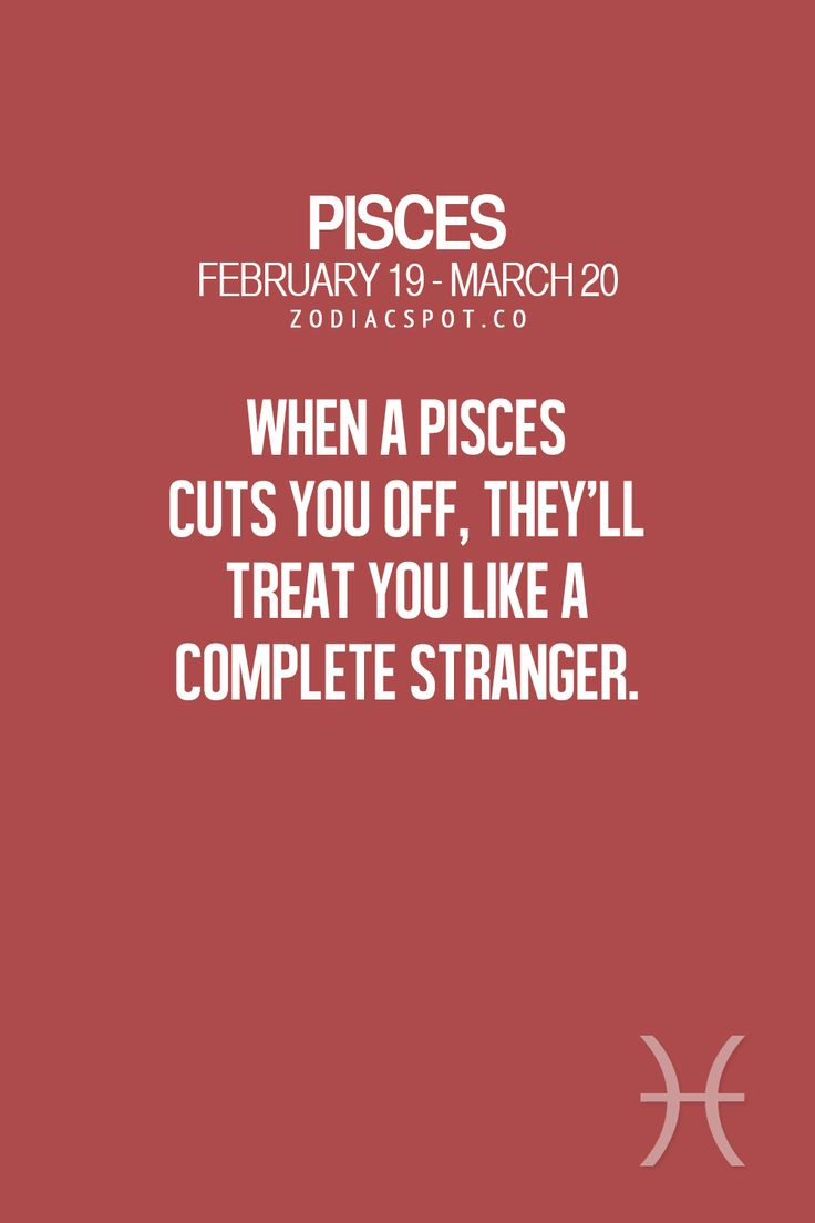 """Pisces:  """"#Pisces ~ When a Pisces cuts you off, they'll treat you like a complete stranger."""""""