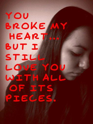 you broke my heart but i still love you with all the piecesYou Broke My Heart But I Still Love You With All The Pieces