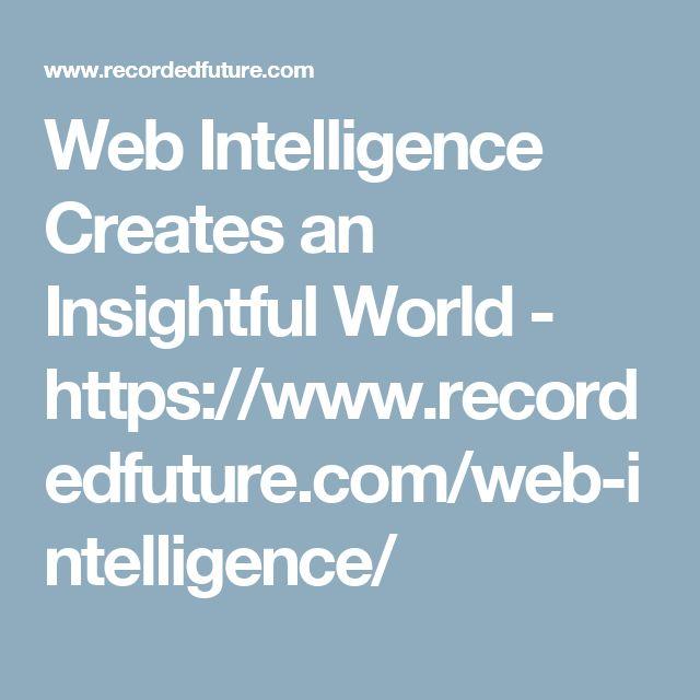 Web Intelligence Creates an Insightful World - https://www.recordedfuture.com/web-intelligence/