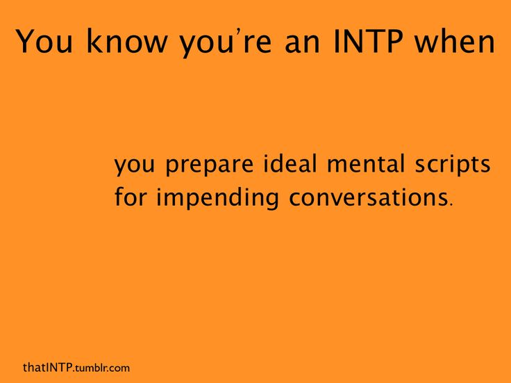 You know you're an INTP when you prepare ideal mental scripts for impending conversations.  I do this!  My mind is always working, anticipating probable outcome.  Helps me to be flexible, hoping for the best/most, but expecting the worst/least.  If this, then that.  Playing out the scenarios.