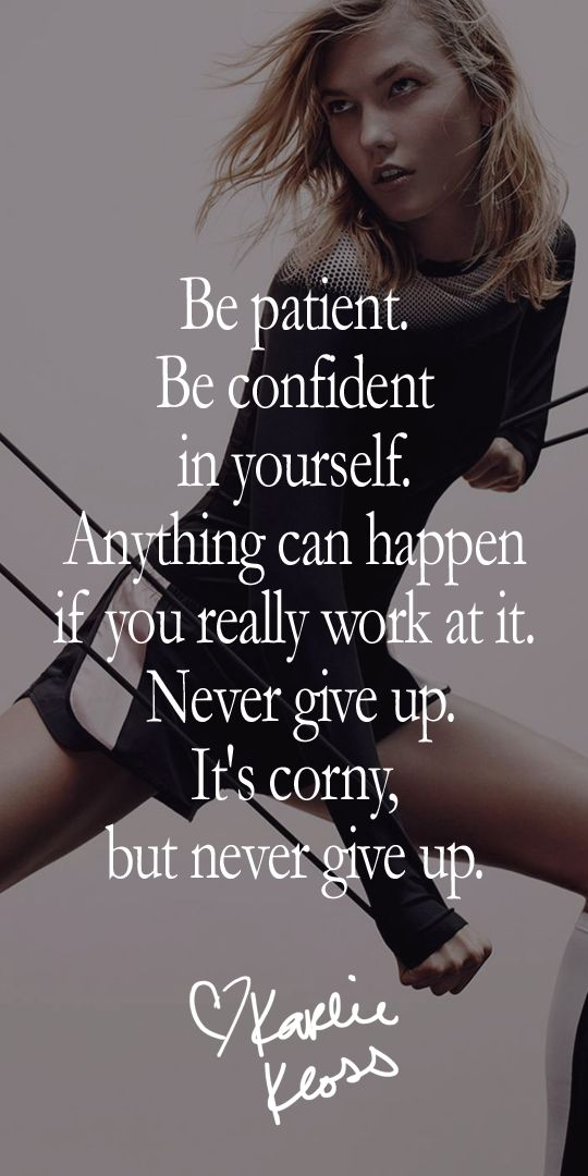 Be patient. Be confident in yourself. Anything can happen if you really work at it. Never give up. It's corny, but never give up.