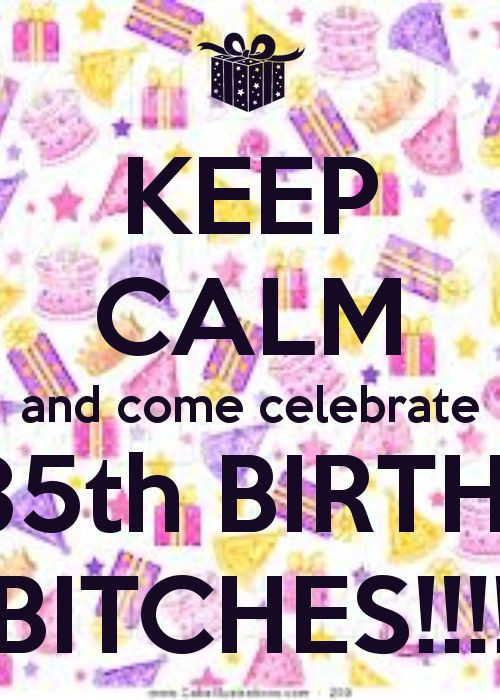 Keep calm and come celebrate my 35th birthday bitches for 35th birthday decoration ideas
