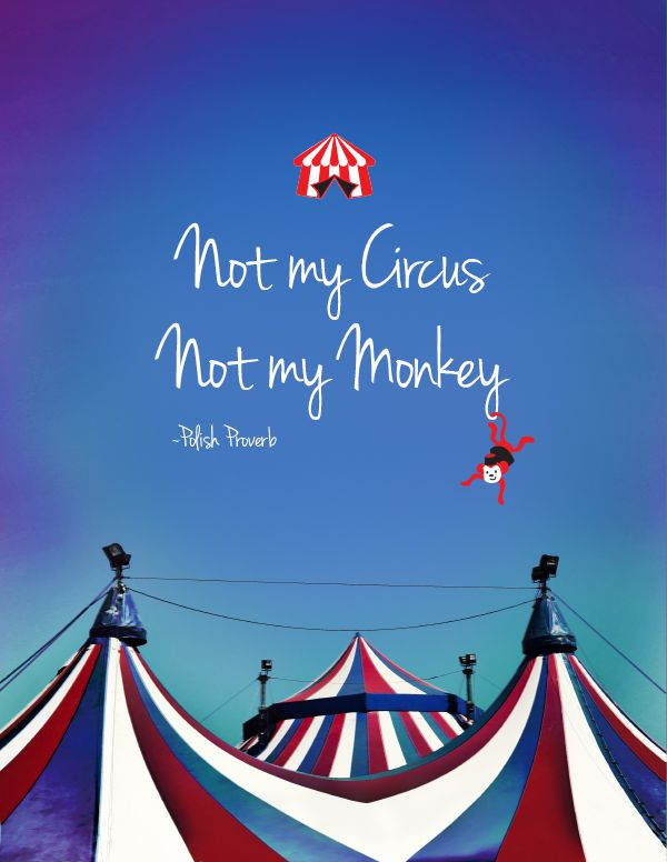 """Not my circus. Not my monkey."" A Polish Proverb meaning ""Not my Problem."" i'm totally using this."