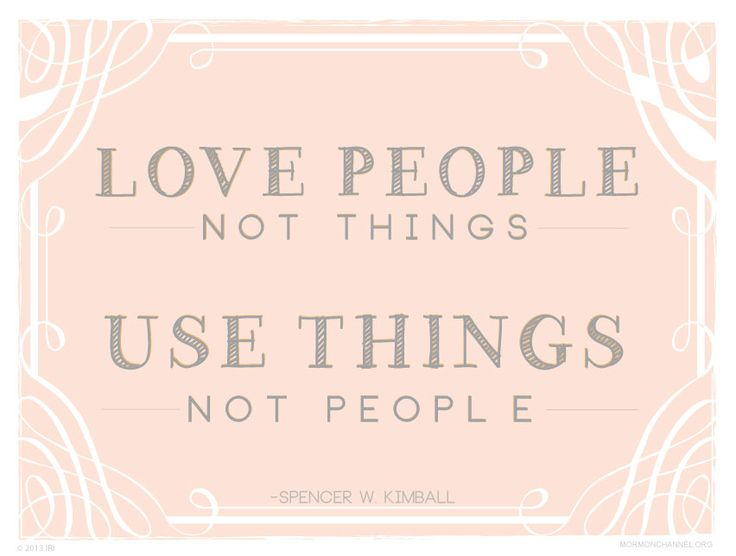 Love people, not things. Use things, not people. —Spencer W. Kimball