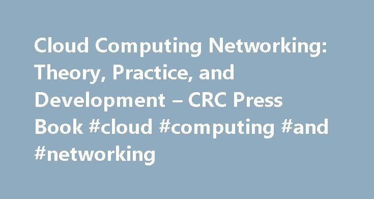 Cloud Computing Networking: Theory, Practice, and Development – CRC Press Book #cloud #computing #and #networking http://south-sudan.remmont.com/cloud-computing-networking-theory-practice-and-development-crc-press-book-cloud-computing-and-networking/  # Cloud Computing Networking: Theory, Practice, and Development Features Presents the networking and system administration theory needed to understand cloud computing Includes comprehensive lab activities to help connect theory to practice…
