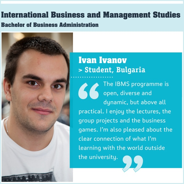 The International Business and Management Studies (IBMS) programme will prepare you for a successful international business career, anywhere in the world. Taught to an international, multi-cultural group of students, the programme provides a strong grounding in traditional economics, covering the vital areas of marketing, sales, finance and management.