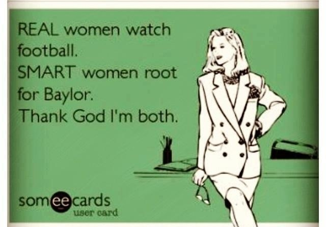 Real women watch football. Smart women root for Baylor. Thank God I'm both.