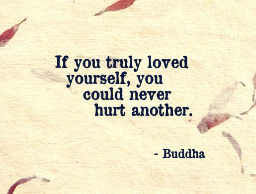 If you truly loved yourself, you could never hurt another. - Buddha