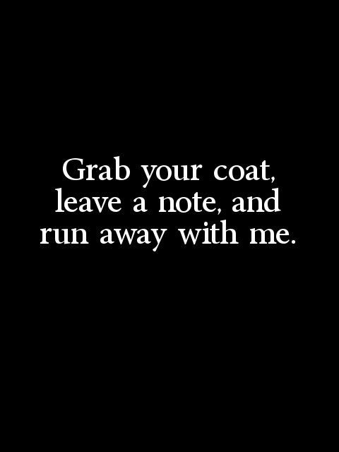 Grab your coat, leave a note and run away with me.