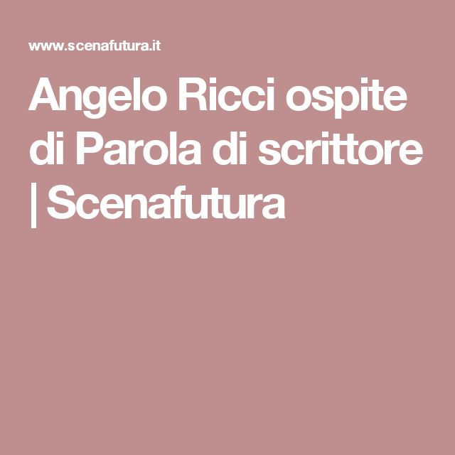 Angelo Ricci ospite di Parola di scrittore | Scenafutura