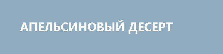 """АПЕЛЬСИНОВЫЙ ДЕСЕРТ http://pyhtaru.blogspot.com/2017/03/blog-post_42.html  Десерт """"Апельсиновое чудо""""!  Ингредиенты:  - апельсин – 2 шт. - молоко – 450 мл - сахар – 200 г - ванильный сахар – 8 г - желатин – 20 г - вода – 400 мл  Читайте еще: ================================= ДОМАШНИЕ ТВОРОЖНЫЕ СЫРКИ http://pyhtaru.blogspot.ru/2017/02/blog-post_168.html =================================  Приготовление:  1 Апельсины тщательно вымыть. С одного срезать корки.  2 Залить апельсиновые корки 300 мл…"""