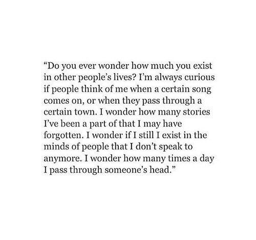 Do you ever wonder how much you exist in other people's lives?