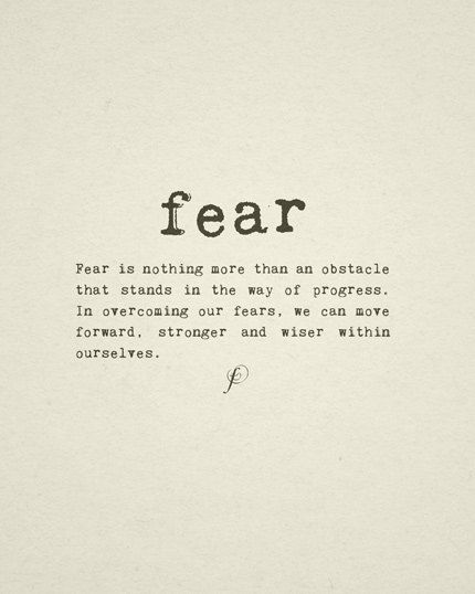 FEAR - Fear is noting more than an obstacle that stands in the way of progress. In overcoming our fears, we can move forward, stronger and wiser within ourselves.
