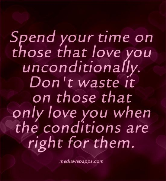 Quotes : Spend your time on those that love you unconditionally. Don`t waste it on those that only love you when the conditions are right for them.