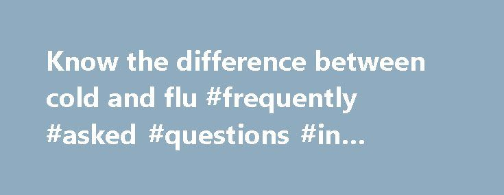 Know the difference between cold and flu #frequently #asked #questions #in #interviews http://ask.remmont.com/know-the-difference-between-cold-and-flu-frequently-asked-questions-in-interviews/  #ask doctor for free # Know the difference between cold and flu | ASK A DOCTOR By Ashley K. Hamilton, Achoo! Are you starting to hear that noise more frequently in your household? The Centers for Disease Control and Prevention…Continue Reading