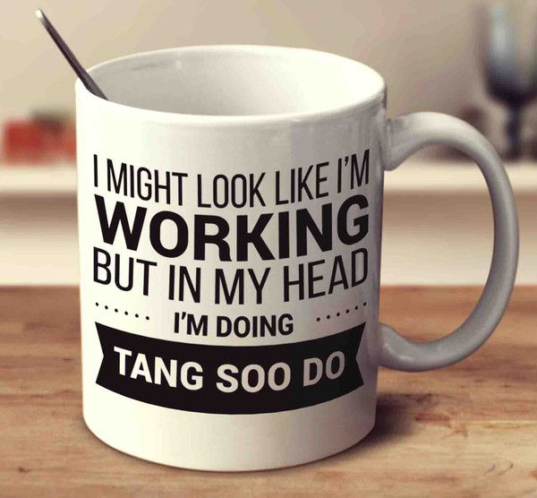 I Might Look Like I'm Working But In My Head I'm Doing Tang Soo Do – mug-empire