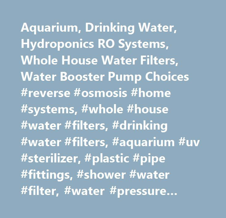 Aquarium, Drinking Water, Hydroponics RO Systems, Whole House Water Filters, Water Booster Pump Choices #reverse #osmosis #home #systems, #whole #house #water #filters, #drinking #water #filters, #aquarium #uv #sterilizer, #plastic #pipe #fittings, #shower #water #filter, #water #pressure #tank, #aquarium #ro #filters, #5 #stage #ro #system, #sediment #filters…