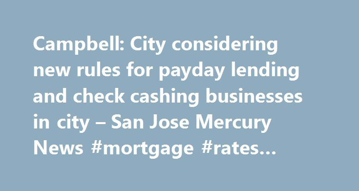 Campbell: City considering new rules for payday lending and check cashing businesses in city – San Jose Mercury News #mortgage #rates #today http://loan.remmont.com/campbell-city-considering-new-rules-for-payday-lending-and-check-cashing-businesses-in-city-san-jose-mercury-news-mortgage-rates-today/  #payday loan store # Campbell: City considering new rules for payday lending and check cashing businesses in city Photograph by George Sakkestad Campbellâ s Planning Commission forwarded a…