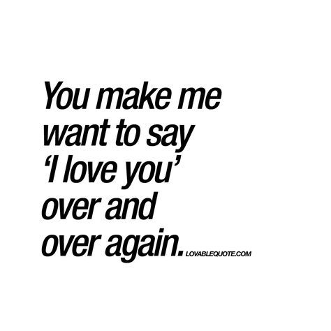 You make me want to say 'I love you'..
