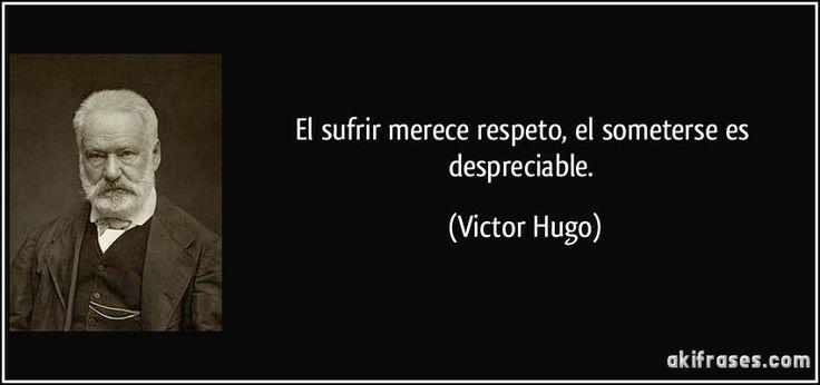 El sufrir merece respeto, el someterse es despreciable. (Victor Hugo)