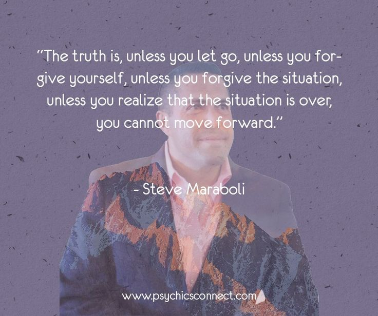 """""""The truth is, unless you let go, unless you forgive yourself, unless you forgive the situation, unless you realize that the situation is over, you cannot move forward.—Steve Maraboli"""