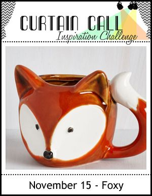Joyful Creations with Kim: Curtain Call Inspiration Challenge: Foxy