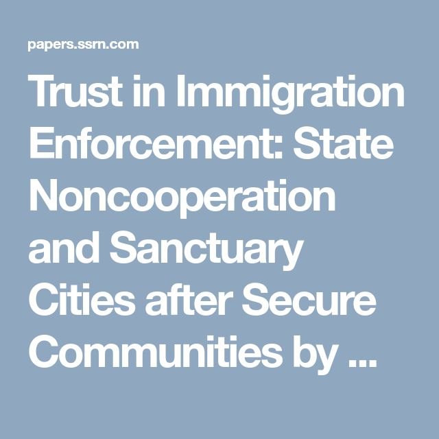 Trust in Immigration Enforcement: State Noncooperation and Sanctuary Cities after Secure Communities by Ming Chen :: SSRN