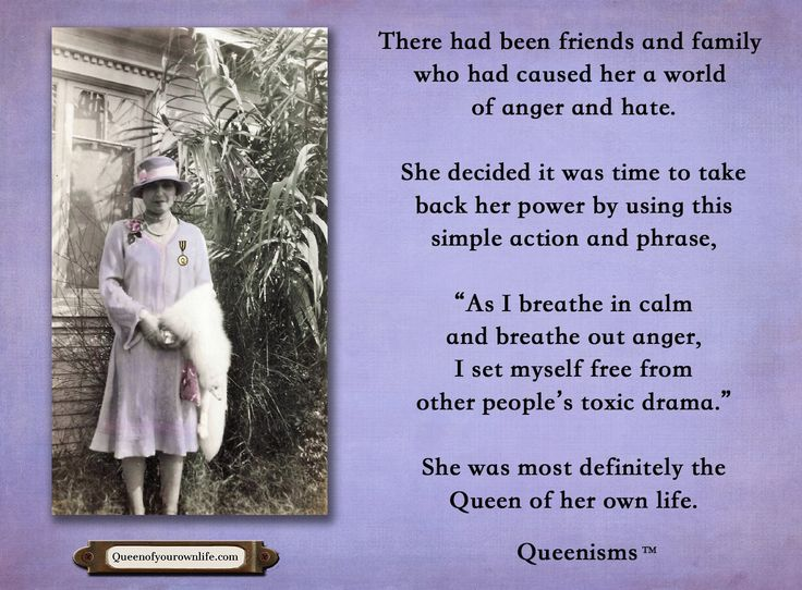 """There had been friends and family who had caused her a world of anger and hate. She decided it was time to take back her power by using this simple action and phrase, """"As I breathe in calm and breathe out anger, I set myself free from other people's toxic drama."""" She was most definitely the Queen of her own life. - Queenisms™"""