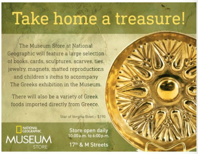 "The Star of Vergina, a 24K gold-plated bowl, was chosen for the ad of the National Geographic Museum Store.  Our handmade art will truly give the opportunity to the visitors of the exhibition to ""Take a piece of Greece"" with them home. Very proud for this cooperation."