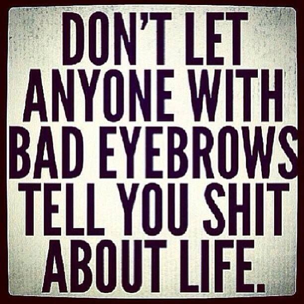 """""""Don't let anyone with bad eyebrows tell you shit about life.""""  My mother in law."""