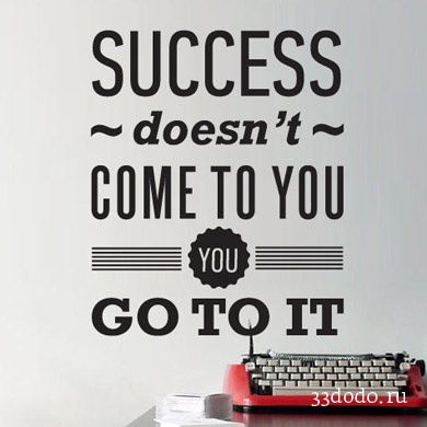 слова и буквы  Success doesn't come to you. You go to it.