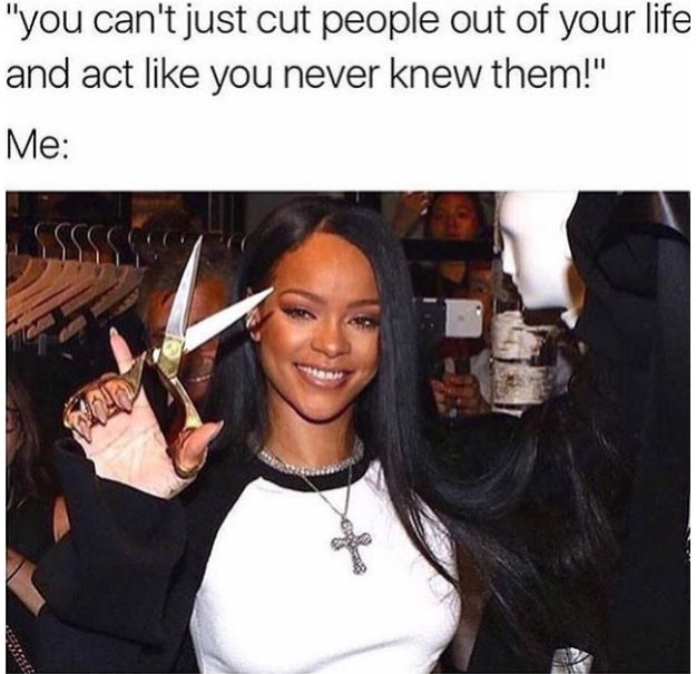 So you make a point to remove people from your life. | 22 Memes You'll Relate To…