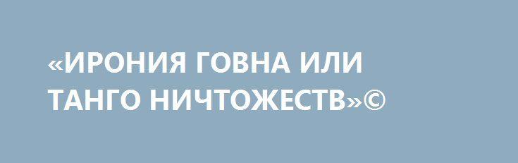 «ИРОНИЯ ГОВНА ИЛИ ТАНГО НИЧТОЖЕСТВ»© http://rusdozor.ru/2016/12/31/ironiya-govna-ili-tango-nichtozhestv/  Всё-таки кастрюли неподражаемы. Пожалуй, только они умеют виртуозно смешивать с дерьмом всё, что попадает в их поле зрения и до чего могут дотянуться корявые ручонки.  Казалось бы, «план Барбаросса» по очищению цээвропы от ненавистного наследия совка выполнен блестяще. Но ...
